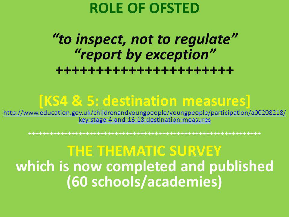 ROLE OF OFSTED to inspect, not to regulate report by exception ++++++++++++++++++++++ [KS4 & 5: destination measures] http://www.education.gov.uk/childrenandyoungpeople/youngpeople/participation/a00208218/ key-stage-4-and-16-18-destination-measures ++++++++++++++++++++++++++++++++++++++++++++++++++++++++++++++++ THE THEMATIC SURVEY which is now completed and published (60 schools/academies)